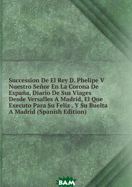 Купить Succession De El Rey D. Phelipe V Nuestro Senor En La Corona De Espana, Diario De Sus Viages Desde Versalles A Madrid, El Que Executo Para Su Feliz . Y Su Buelta A Madrid (Spanish Edition), 9785874148454