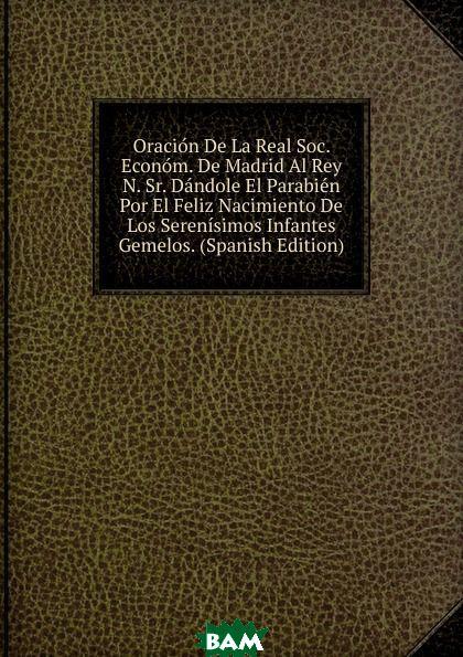Купить Oracion De La Real Soc. Econom. De Madrid Al Rey N. Sr. Dandole El Parabien Por El Feliz Nacimiento De Los Serenisimos Infantes Gemelos. (Spanish Edition), 9785874149673