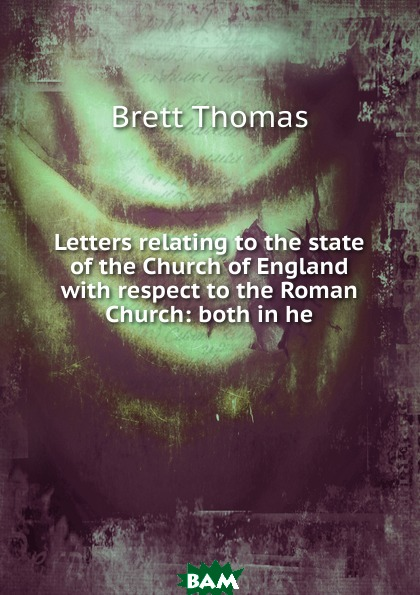 Купить Letters relating to the state of the Church of England with respect to the Roman Church: both in he, Brett Thomas, 9785874209605