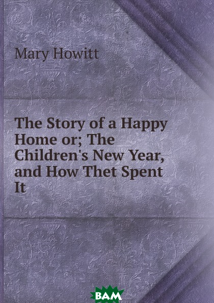 Купить The Story of a Happy Home or; The Children.s New Year, and How Thet Spent It, Howitt Mary Botham, 9785874226664