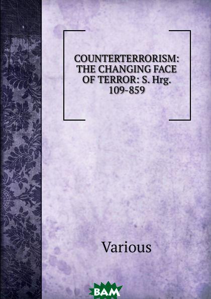 Купить COUNTERTERRORISM: THE CHANGING FACE OF TERROR: S. Hrg. 109-859, Various, 9785874229443