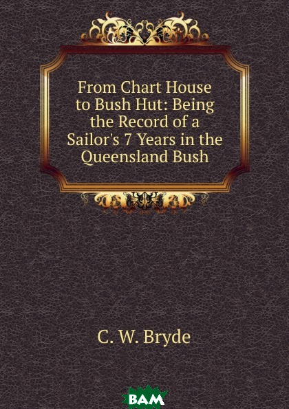 From Chart House to Bush Hut: Being the Record of a Sailor.s 7 Years in the Queensland Bush, C.W. Bryde, 9785874229696  - купить со скидкой