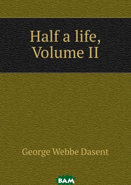Купить Half a life, Volume II, George Webbe Dasent, 9785874244569
