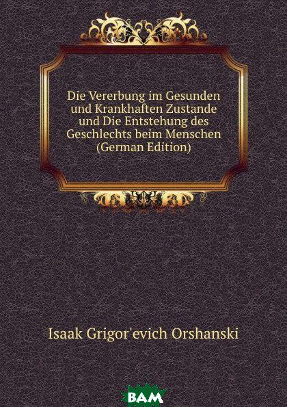 Купить Die Vererbung im Gesunden und Krankhaften Zustande und Die Entstehung des Geschlechts beim Menschen (German Edition), Isaak Grigor`evich Orshanski, 9785874263348
