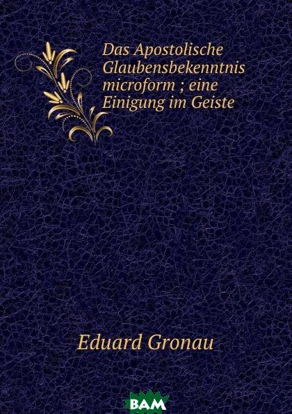 Купить Das Apostolische Glaubensbekenntnis microform ; eine Einigung im Geiste, Eduard Gronau, 9785874264437