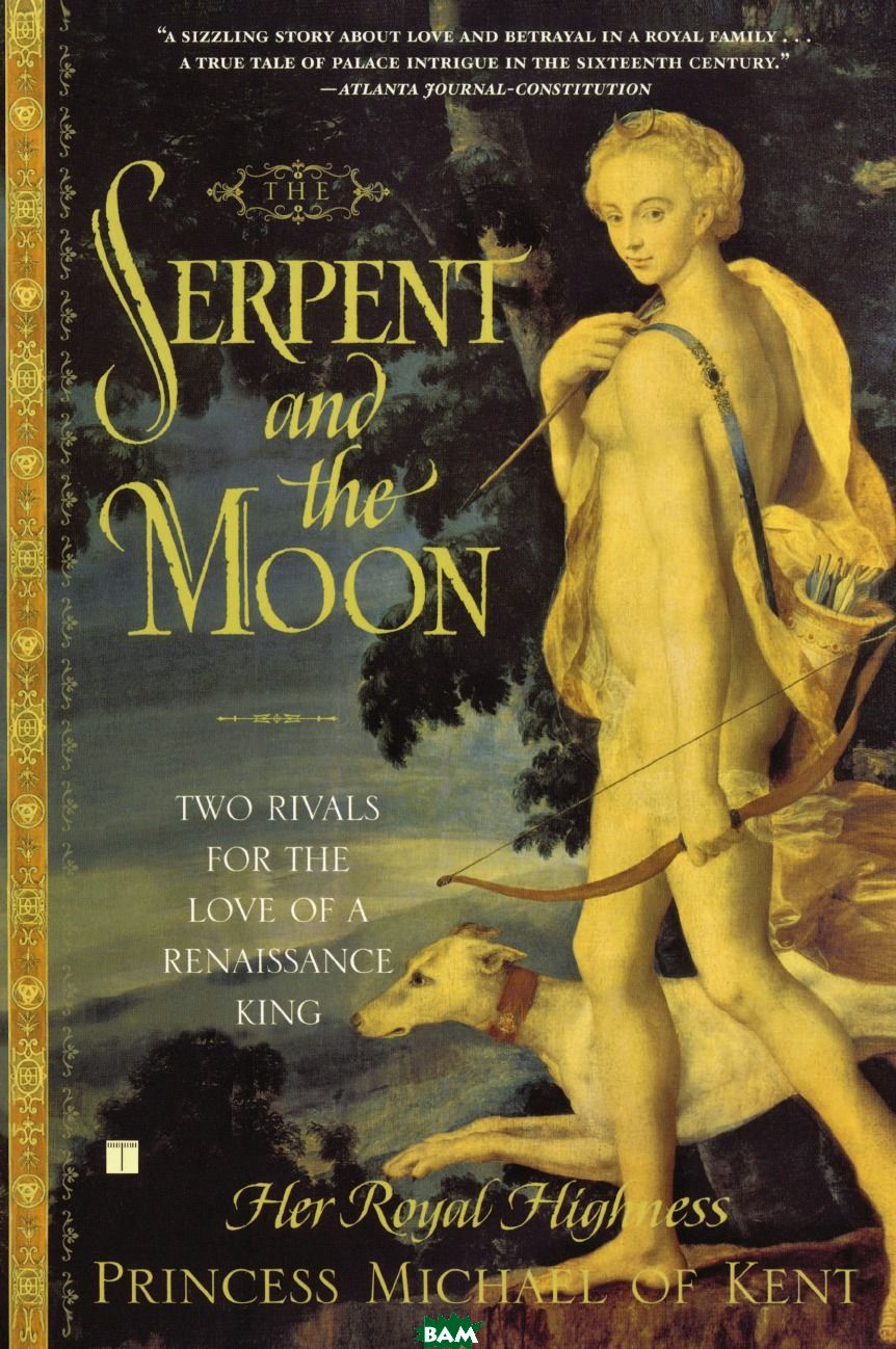 Купить The Serpent and the Moon. Two Rivals for the Love of a Renaissance King, Her Royal High Princess Michael of Kent, Michael Of Kent Princess, Princess Michael of Kent, 9780743251068