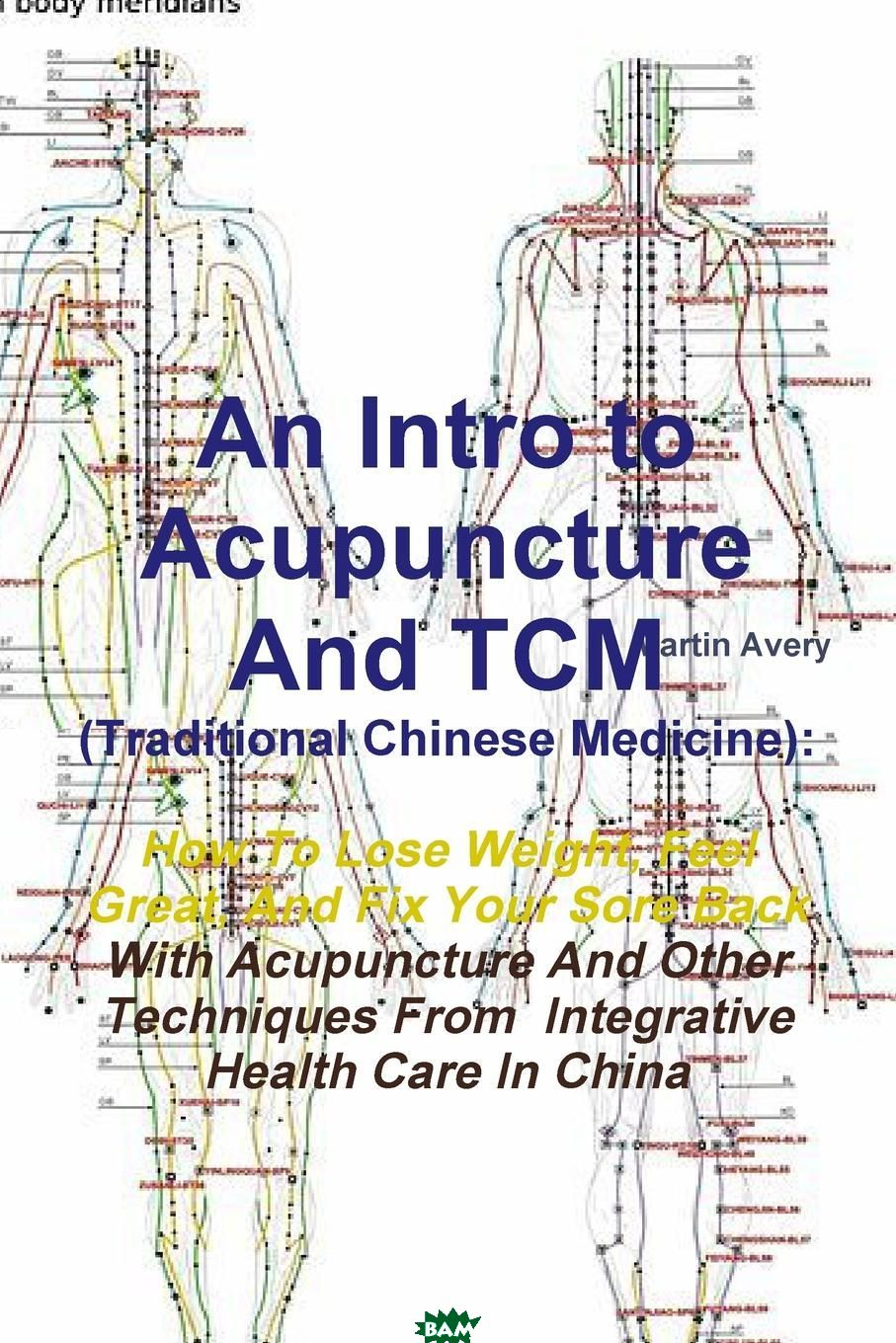 Купить An Intro to Acupuncture and Tcm (Traditional Chinese Medicine). How to Lose Weight, Feel Great, and Fix Your Sore Back with Acupuncture and Other Tec, Martin Avery, 9781304920638