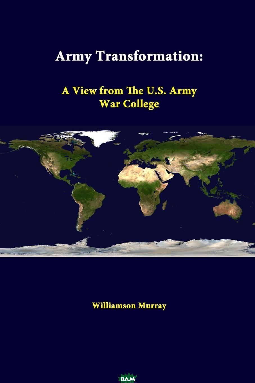 Купить Army Transformation. A View from the U.S. Army War College, Williamson Murray, 9781312376236