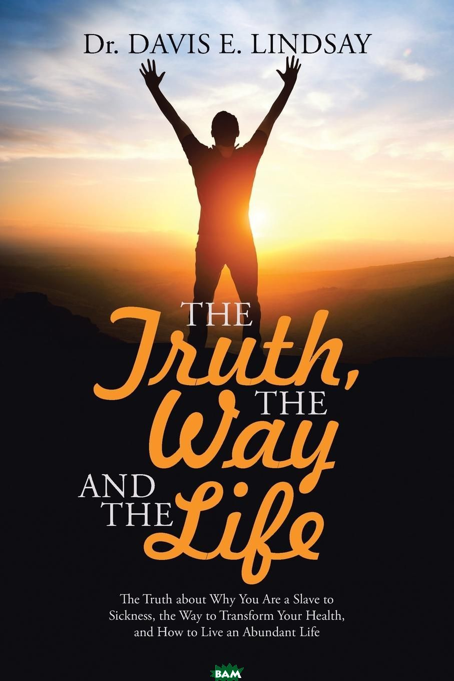 Купить The Truth, The Way and The Life. The Truth about Why You Are a Slave to Sickness, the Way to Transform Your Health, and How to Live an Abundant Life, Dr. Davis E. Lindsay, 9781512746983