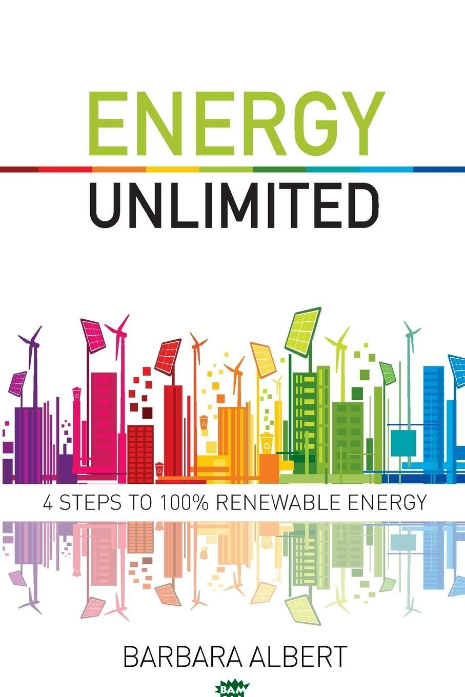 Купить Energy Unlimited. Four Steps to 100. Renewable Energy, Barbara Maria Albert, 9780994577702