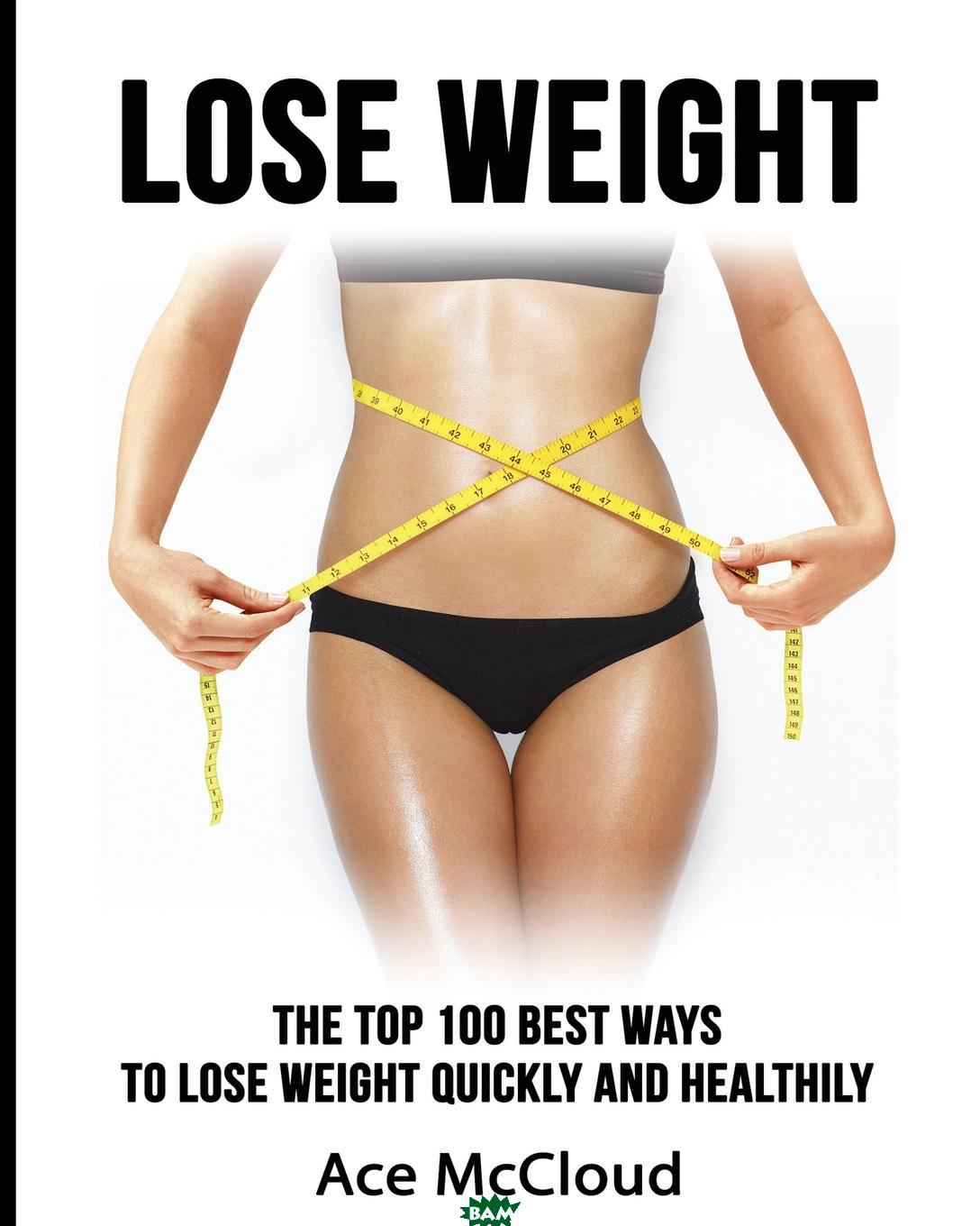 Lose Weight. The Top 100 Best Ways To Lose Weight Quickly and Healthily, Ace McCloud, 9781640480490  - купить со скидкой