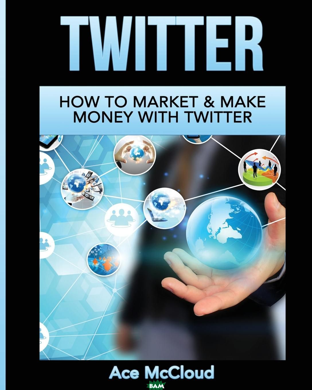 Купить Twitter. How To Market . Make Money With Twitter, Ace McCloud, 9781640480803