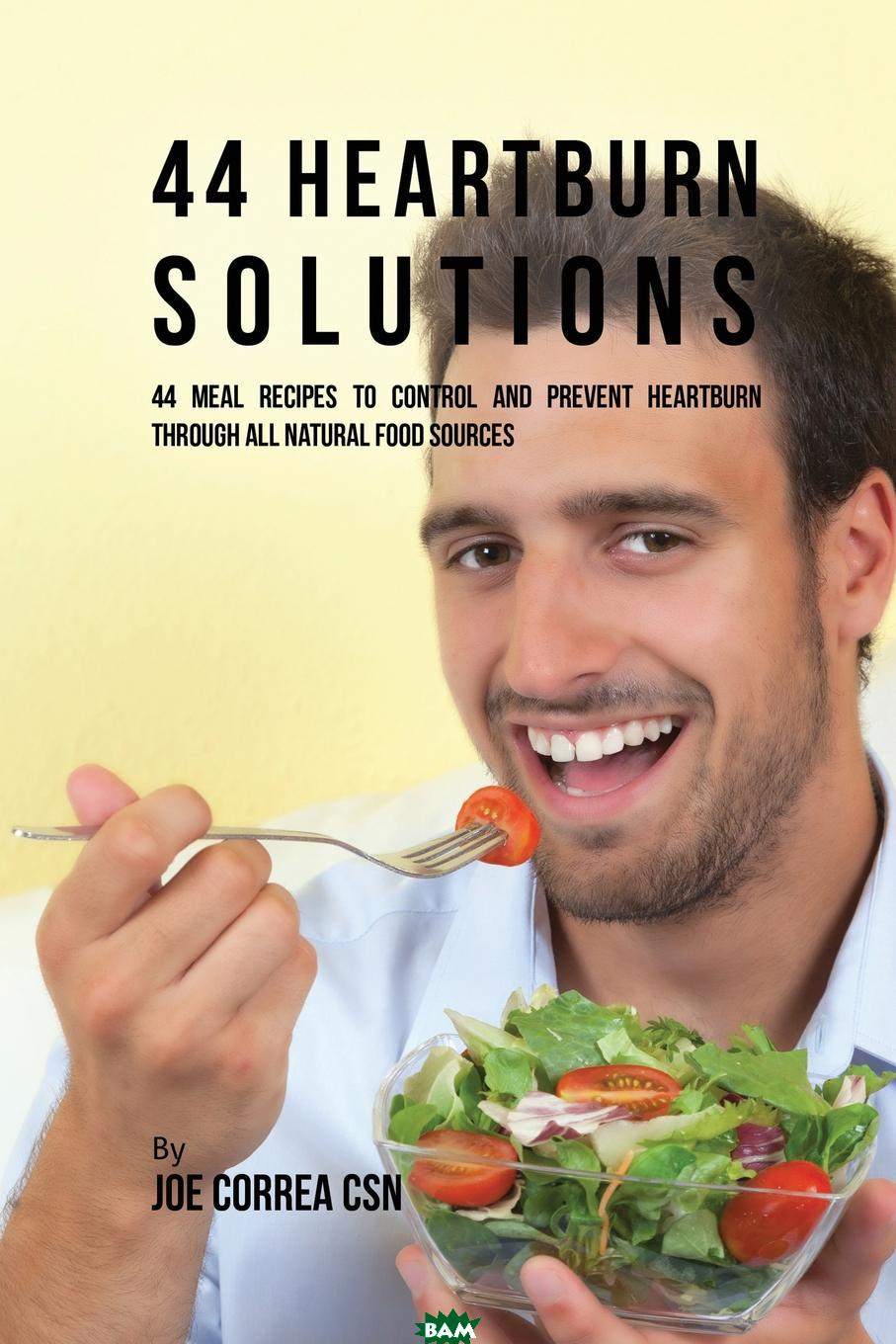 44 Heartburn Solutions. 44 Meal Recipes to Control and Prevent Heartburn through All Natural Food Sources