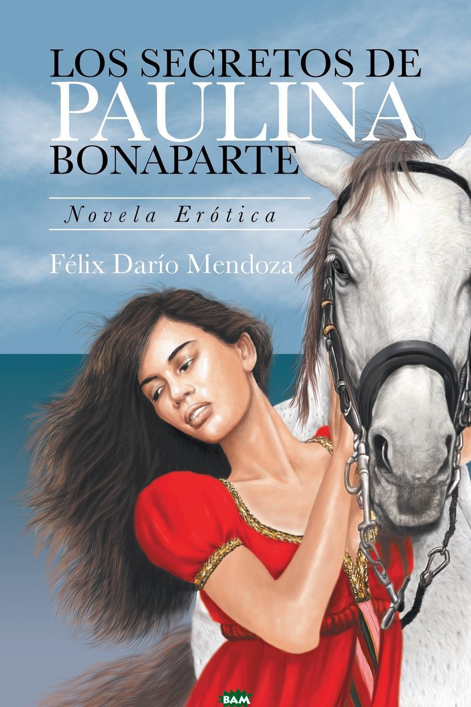 Купить Los Secretos De Paulina Bonaparte. Novela Erotica, Felix Dario Mendoza, 9781524556457