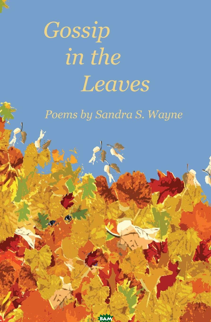 Купить Gossip in the Leaves. poems by Sandra S. Wayne, Sandra S Wayne, 9780972870894