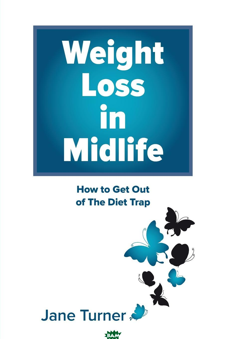 Купить Weight Loss in Midlife. How to get out of the Diet Trap, Jane Turner, 9780648002673