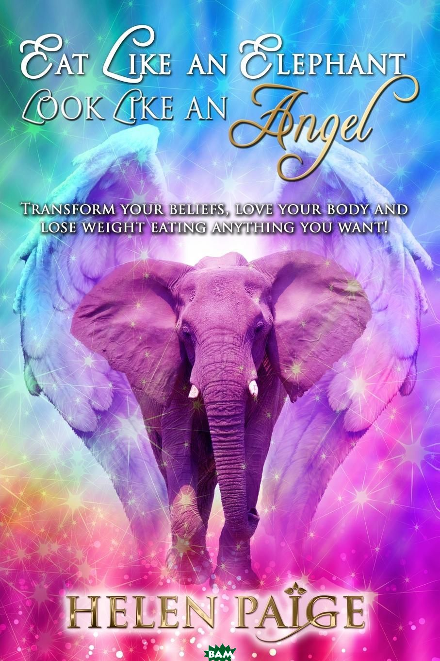 Купить EAT LIKE AN ELEPHANT LOOK LIKE AN ANGEL. Transform your beliefs, love your body and lose weight eating anything you want., Helen Paige, 9780980554229