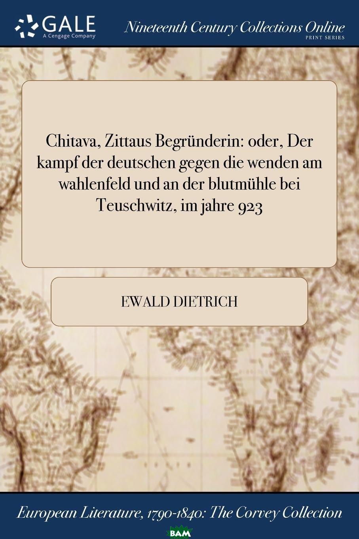 Купить Chitava, Zittaus Begrunderin. oder, Der kampf der deutschen gegen die wenden am wahlenfeld und an der blutmuhle bei Teuschwitz, im jahre 923, Ewald Dietrich, 9781375216005