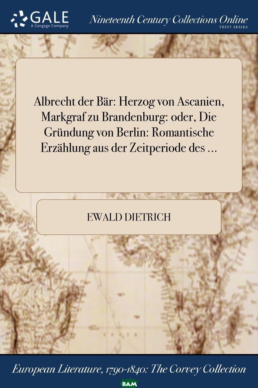 Купить Albrecht der Bar. Herzog von Ascanien, Markgraf zu Brandenburg: oder, Die Grundung von Berlin: Romantische Erzahlung aus der Zeitperiode des ..., Ewald Dietrich, 9781375216043
