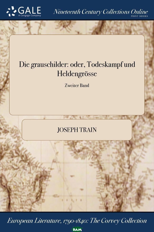 Купить Die grauschilder. oder, Todeskampf und Heldengrosse; Zweiter Band, Joseph Train, 9781375361460