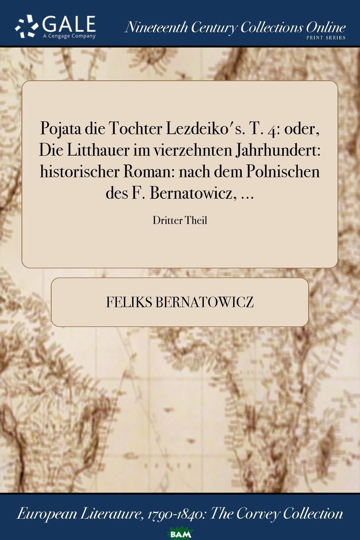 Купить Pojata die Tochter Lezdeiko.s. T. 4. oder, Die Litthauer im vierzehnten Jahrhundert: historischer Roman: nach dem Polnischen des F. Bernatowicz, ...; Dritter Theil, Feliks Bernatowicz, 9781375331708