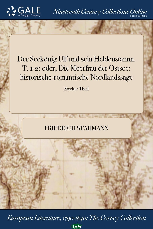 Купить Der Seekonig Ulf und sein Heldenstamm. T. 1-2. oder, Die Meerfrau der Ostsee: historische-romantische Nordlandssage; Zweiter Theil, Friedrich Stahmann, 9781375363709