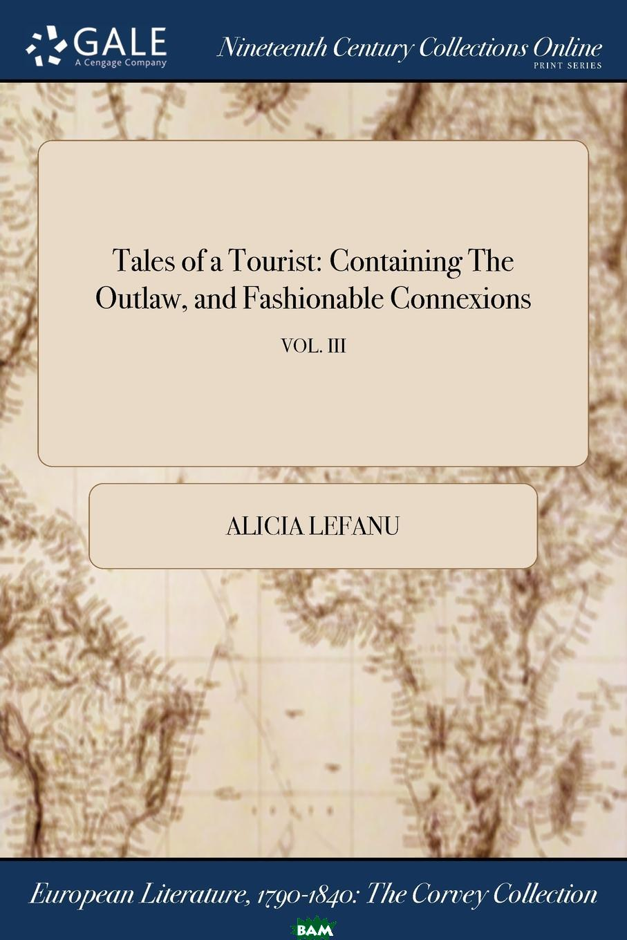 Купить Tales of a Tourist. Containing The Outlaw, and Fashionable Connexions; VOL. III, Alicia Lefanu, 9781375065566