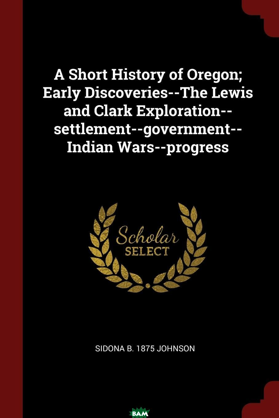 Купить A Short History of Oregon; Early Discoveries--The Lewis and Clark Exploration--settlement--government--Indian Wars--progress, Sidona b. 1875 Johnson, 9781296683191