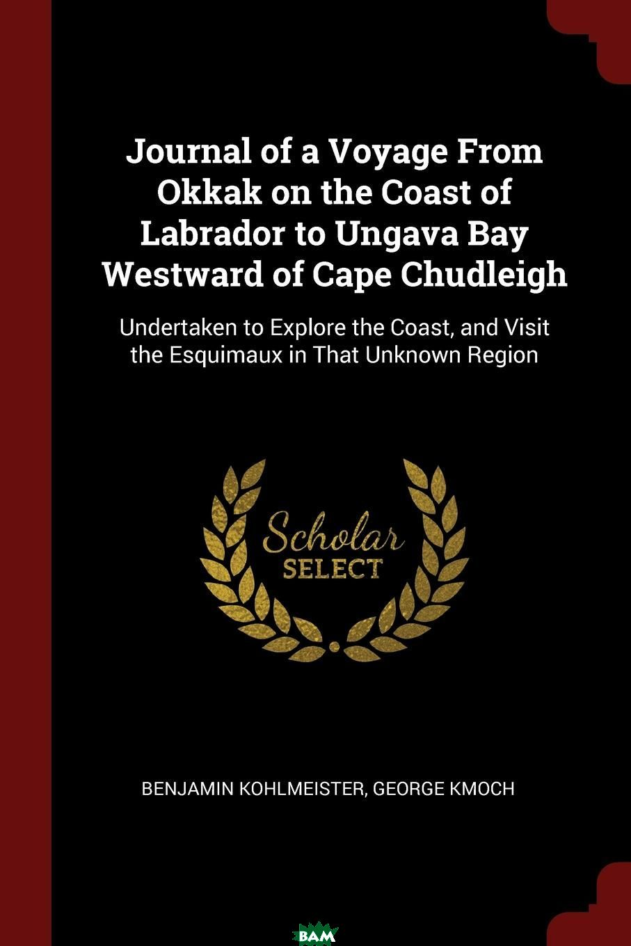 Купить Journal of a Voyage From Okkak on the Coast of Labrador to Ungava Bay Westward of Cape Chudleigh. Undertaken to Explore the Coast, and Visit the Esquimaux in That Unknown Region, Benjamin Kohlmeister, George Kmoch, 9781375401494