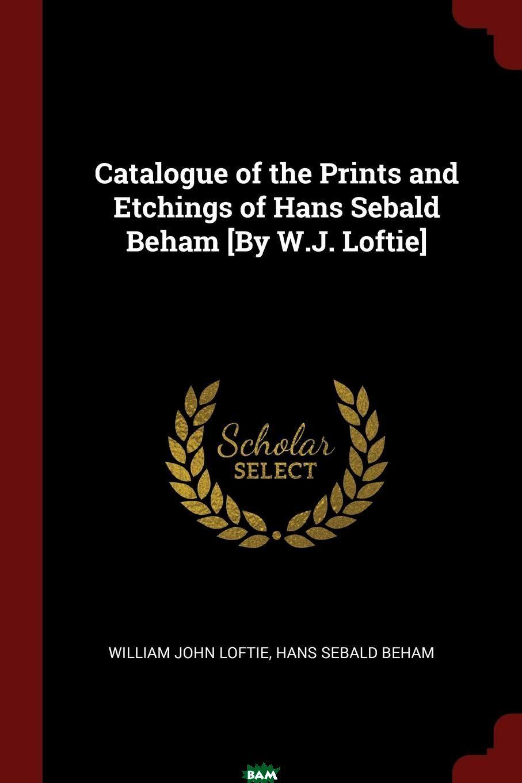 Купить Catalogue of the Prints and Etchings of Hans Sebald Beham .By W.J. Loftie., William John Loftie, Hans Sebald Beham, 9781375554879