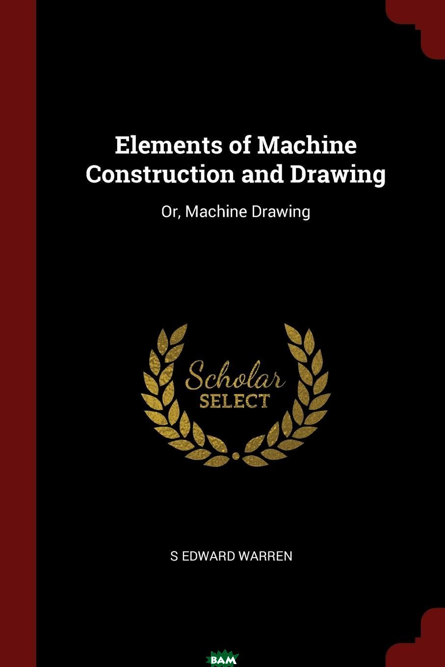 Купить Elements of Machine Construction and Drawing. Or, Machine Drawing, S EDWARD WARREN, 9781375554923