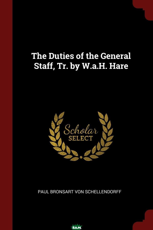 Купить The Duties of the General Staff, Tr. by W.a.H. Hare, Paul Bronsart Von Schellendorff, 9781375590013