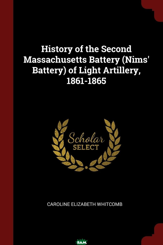 Купить History of the Second Massachusetts Battery (Nims. Battery) of Light Artillery, 1861-1865, Caroline Elizabeth Whitcomb, 9781375609395