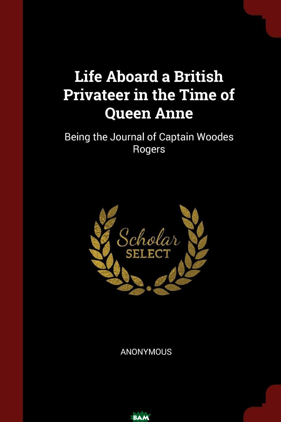 Life Aboard a British Privateer in the Time of Queen Anne. Being the Journal of Captain Woodes Rogers