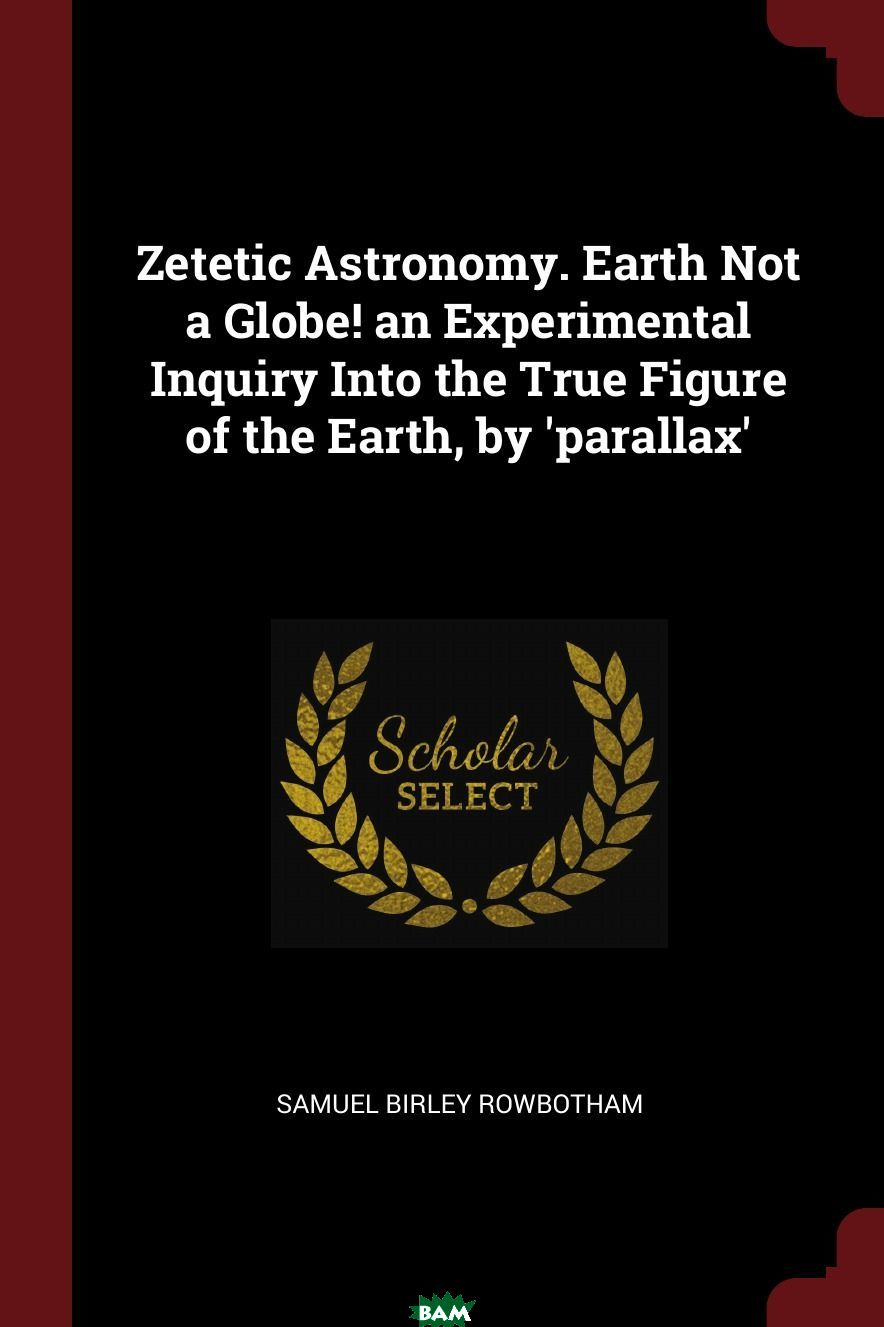 Купить Zetetic Astronomy. Earth Not a Globe. an Experimental Inquiry Into the True Figure of the Earth, by .parallax., Samuel Birley Rowbotham, 9781375667111