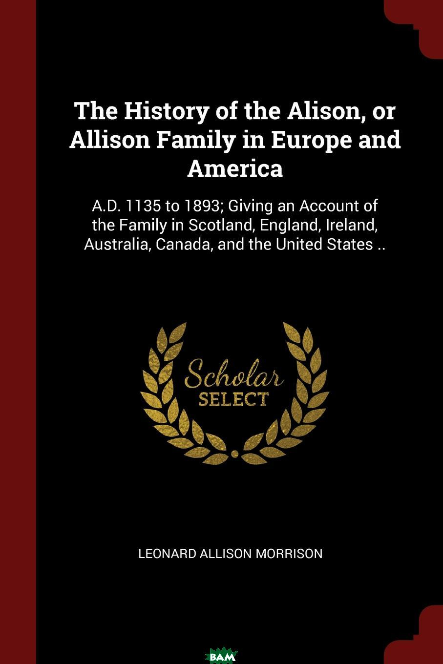 Купить The History of the Alison, or Allison Family in Europe and America. A.D. 1135 to 1893; Giving an Account of the Family in Scotland, England, Ireland, Australia, Canada, and the United States .., Leonard Allison Morrison, 9781375964548