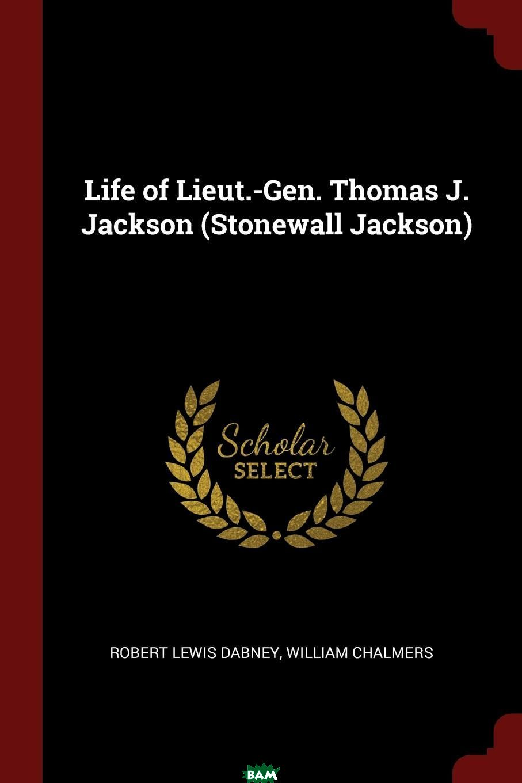 Купить Life of Lieut.-Gen. Thomas J. Jackson (Stonewall Jackson), Robert Lewis Dabney, William Chalmers, 9781376046540