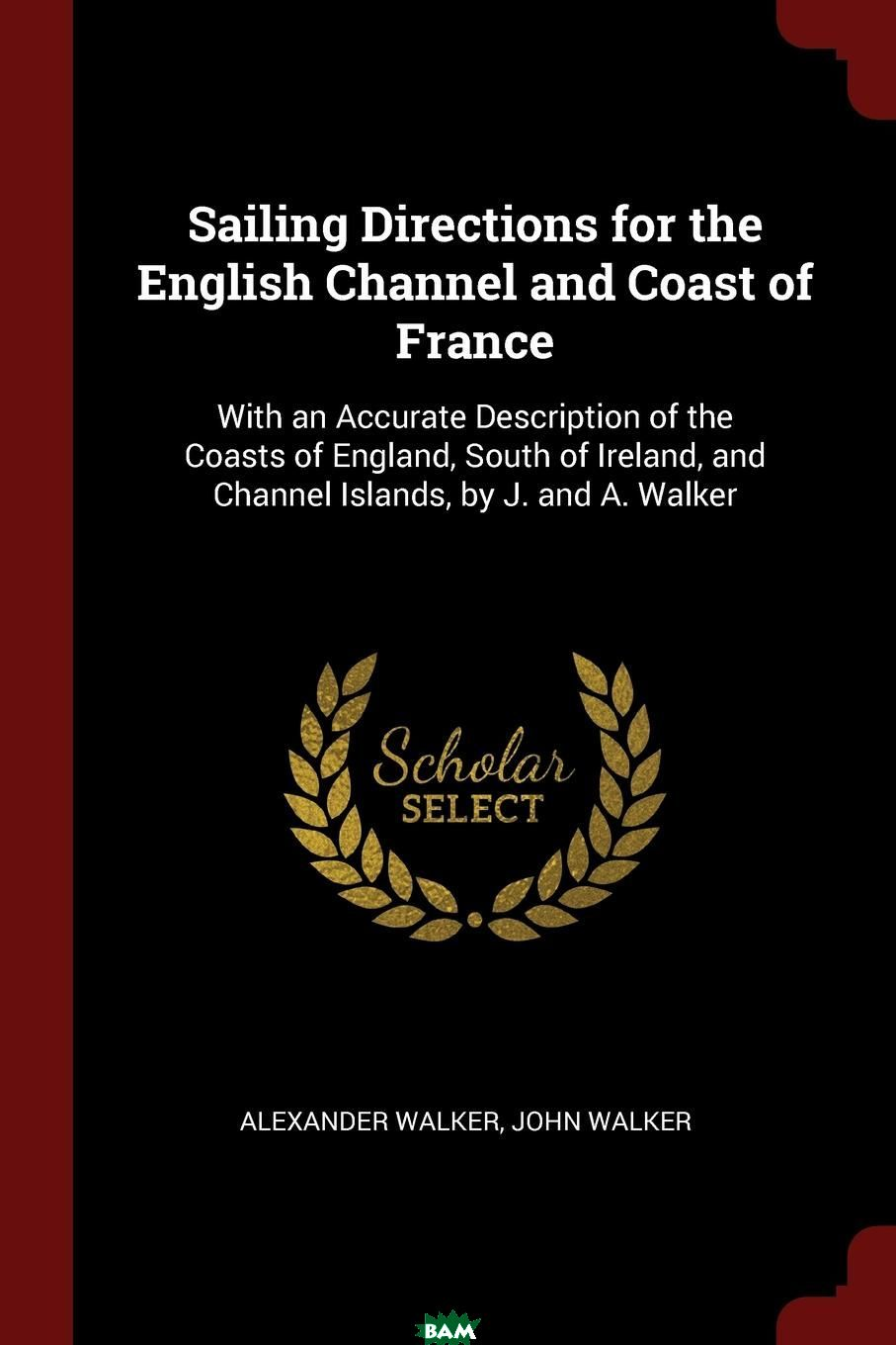 Sailing Directions for the English Channel and Coast of France. With an Accurate Description of the Coasts of England, South of Ireland, and Channel Islands, by J. and A. Walker, Alexander Walker, John Walker, 9781375747738  - купить со скидкой