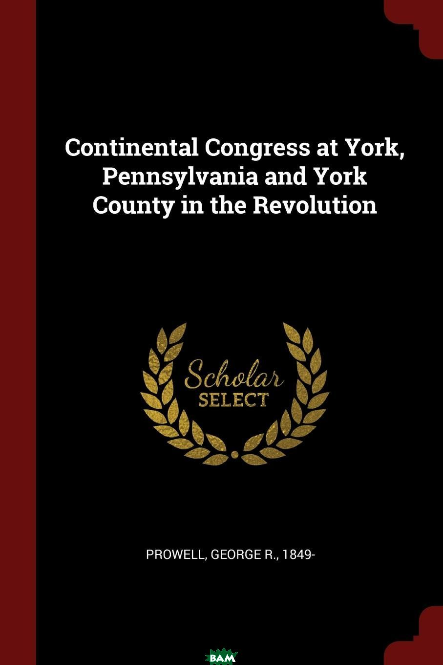 Купить Continental Congress at York, Pennsylvania and York County in the Revolution, George R. Prowell, 9781375839488