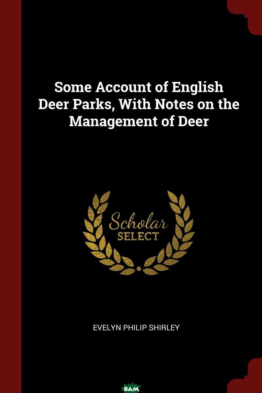 Купить Some Account of English Deer Parks, With Notes on the Management of Deer, Evelyn Philip Shirley, 9781376071047