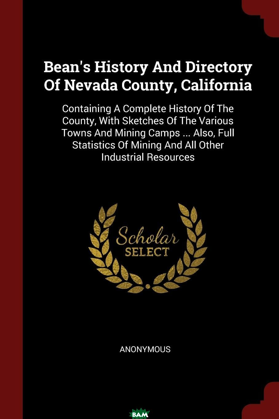 Купить Bean.s History And Directory Of Nevada County, California. Containing A Complete History Of The County, With Sketches Of The Various Towns And Mining Camps ... Also, Full Statistics Of Mining And All, M. l`abbe Trochon, 9781376175677