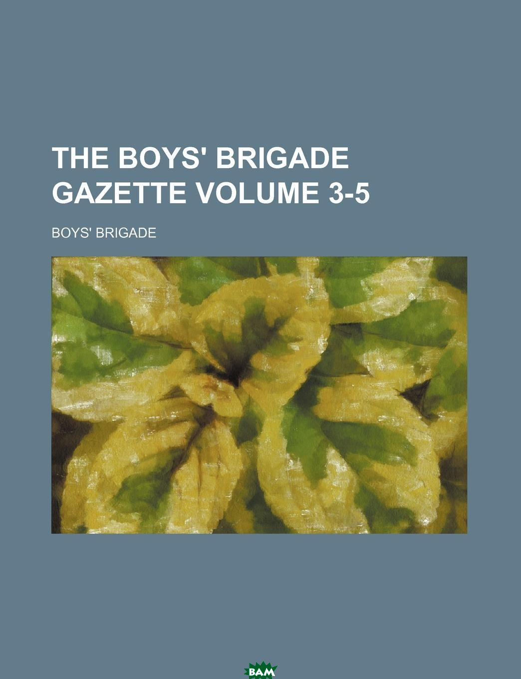 Купить The Boys. Brigade Gazette Volume 3-5, Boys` Brigade, 9781130314304