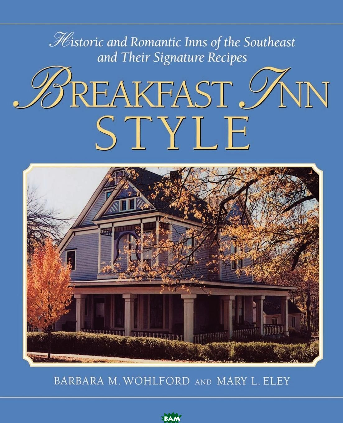 Купить Breakfast Inn Style. Historic and Romantic Inns of the Southeast and Their Signature Recipes, Barbara M. Wohlford, Mary L. Eley, 9781558539068