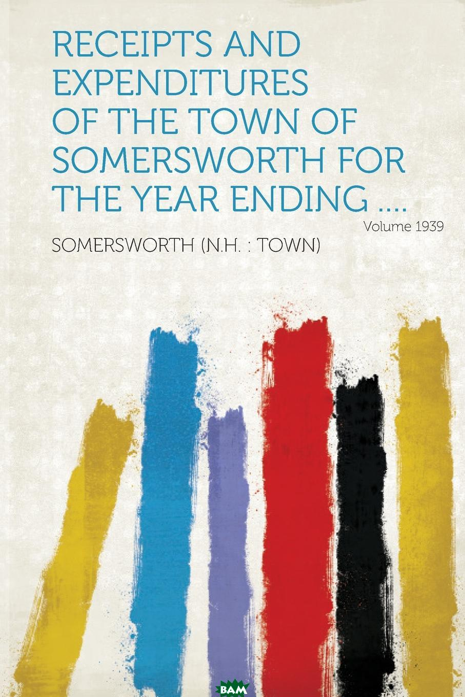 Купить Receipts and Expenditures of the Town of Somersworth for the Year Ending .... Year 1939, 9781314754063