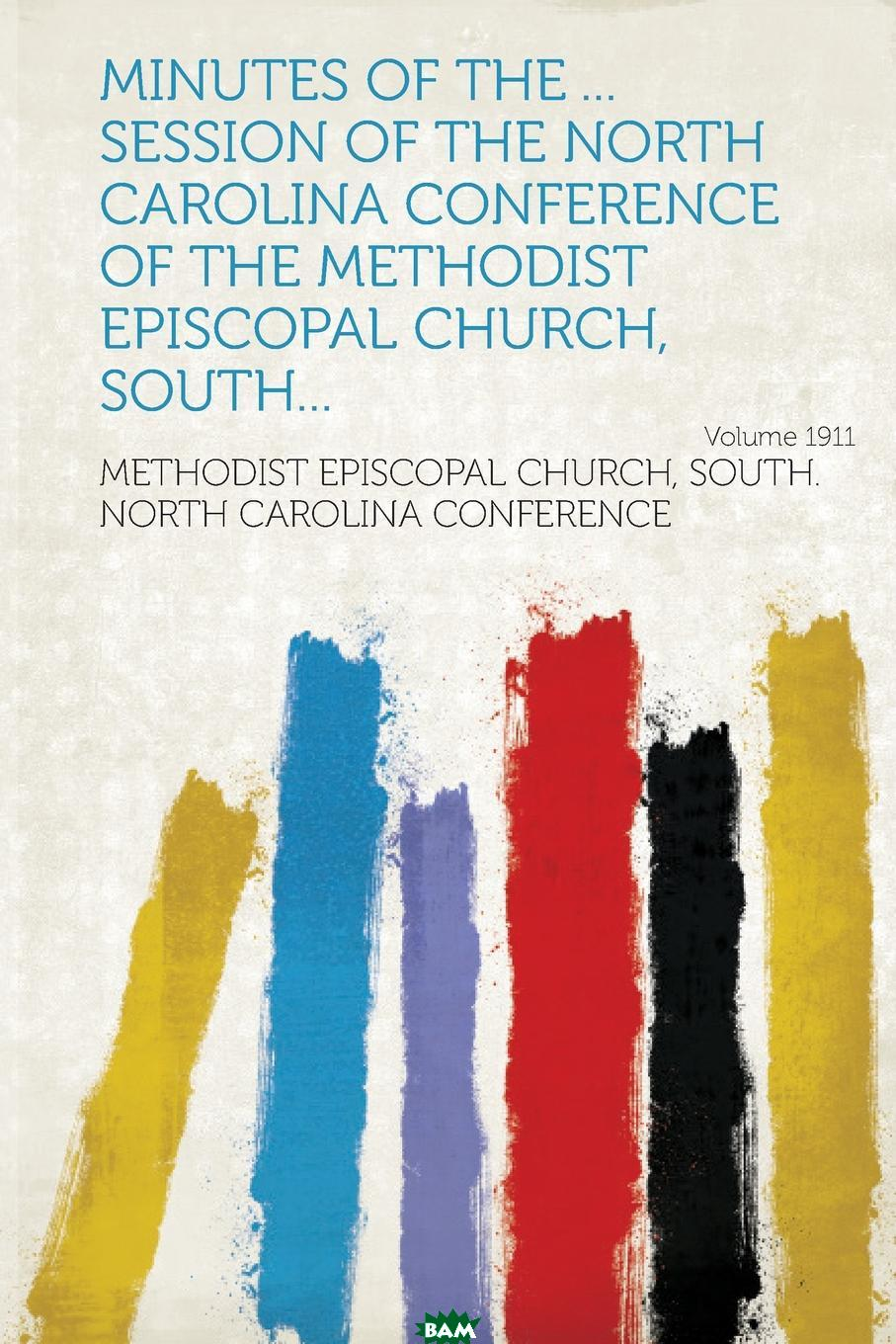 Купить Minutes of the ... Session of the North Carolina Conference of the Methodist Episcopal Church, South... Year 1911, 9781314979749