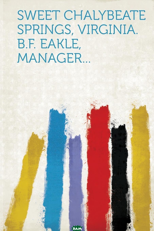 Купить Sweet Chalybeate Springs, Virginia. B.F. Eakle, Manager..., 9781314770698