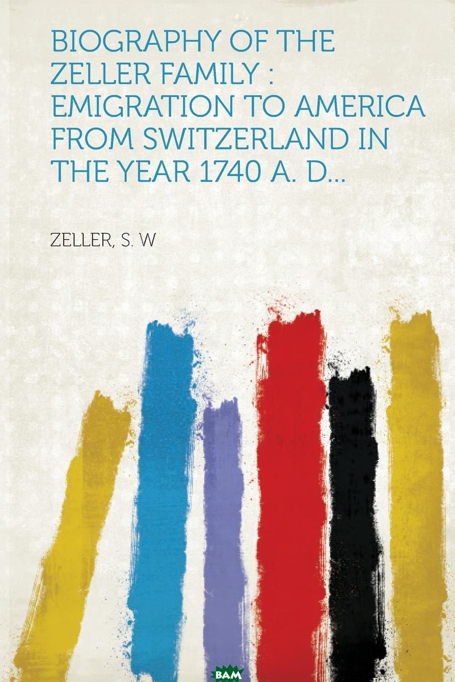 Купить Biography of the Zeller Family. Emigration to America from Switzerland in the Year 1740 A. D..., 9781314803365