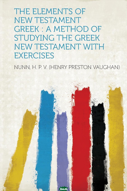 Купить The Elements of New Testament Greek. a Method of Studying the Greek New Testament With Exercises, Nunn H. P. V. (Henry Preston Vaughan), 9781313163422
