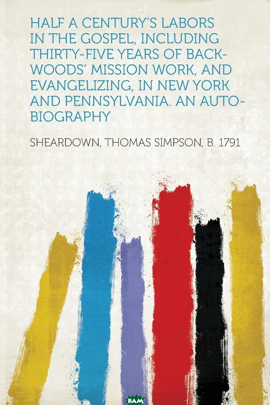 Купить Half a Century.s Labors in the Gospel, Including Thirty-Five Years of Back-Woods. Mission Work, and Evangelizing, in New York and Pennsylvania. An Auto-Biography, Sheardown Thomas Simpson b. 1791, 9781290997775
