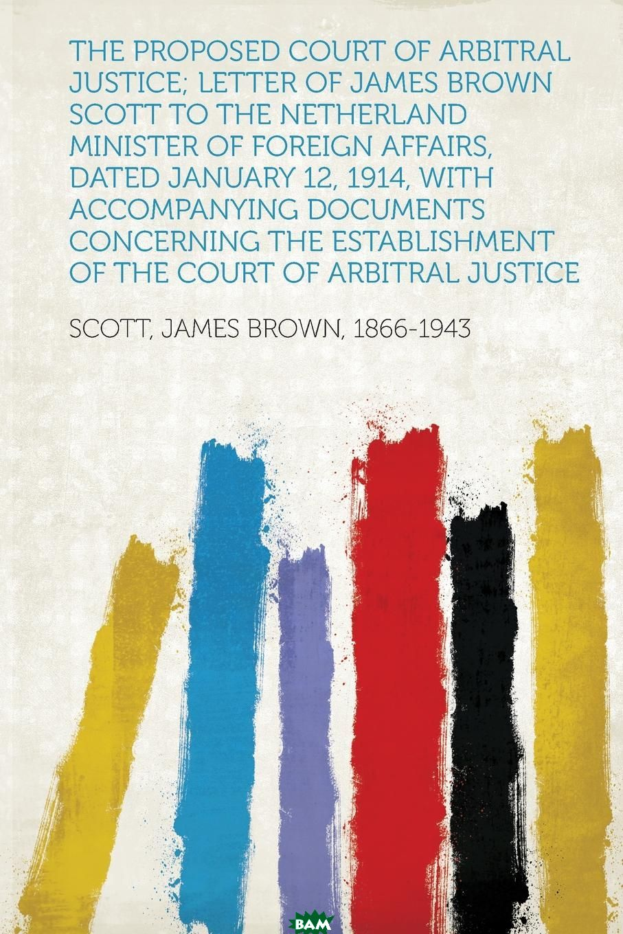 The Proposed Court of Arbitral Justice; Letter of James Brown Scott to the Netherland Minister of Foreign Affairs, Dated January 12, 1914, With Accompanying Documents Concerning the Establishment of